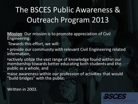 The BSCES Public Awareness & Outreach Program 2013 Mission: Our mission is to promote appreciation of Civil Engineering. Towards this effort, we will: