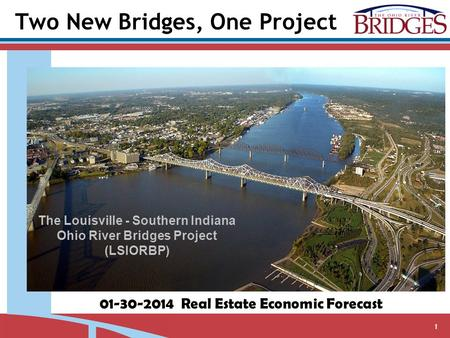 1 The Louisville - Southern Indiana Ohio River Bridges Project (LSIORBP) 01-30-2014 Real Estate Economic Forecast Two New Bridges, One Project.