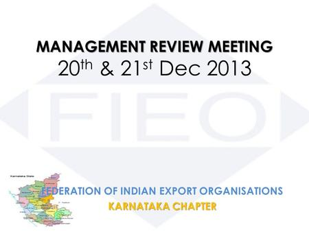 MANAGEMENT REVIEW MEETING MANAGEMENT REVIEW MEETING 20 th & 21 st Dec 2013 FEDERATION OF INDIAN EXPORT ORGANISATIONS KARNATAKA CHAPTER.