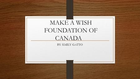 MAKE A WISH FOUNDATION OF CANADA BY: EMILY GATTO.