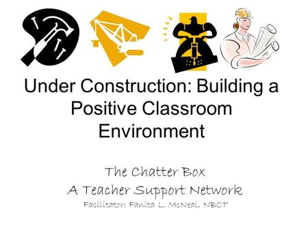 Under Construction: Building a Positive Classroom Environment The Chatter Box A Teacher Support Network Facilitator: Fanita L. McNeal, NBCT.