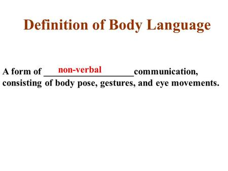 Definition of Body Language A form of ___________________communication, consisting of body pose, gestures, and eye movements. non-verbal.