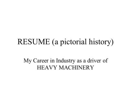 RESUME (a pictorial history) My Career in Industry as a driver of HEAVY MACHINERY.