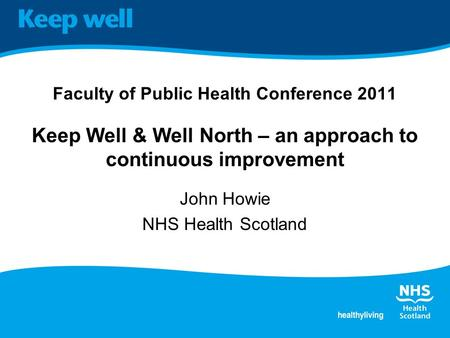 Faculty of Public Health Conference 2011 Keep Well & Well North – an approach to continuous improvement John Howie NHS Health Scotland.