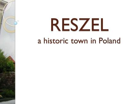RESZEL a historic town in Poland. A bit of History Reszel was originally a settlement built by the Bartian tribe of Old Prussians and conquered by the.