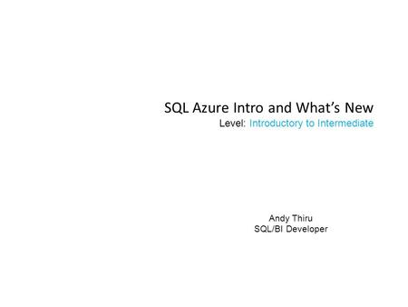 SQL Azure Intro and What's New Level: Introductory to Intermediate Andy Thiru SQL/BI Developer.