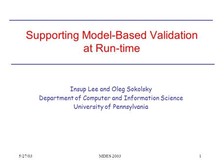 5/27/03MDES 20031 Supporting Model-Based Validation at Run-time Insup Lee and Oleg Sokolsky Department of Computer and Information Science University of.