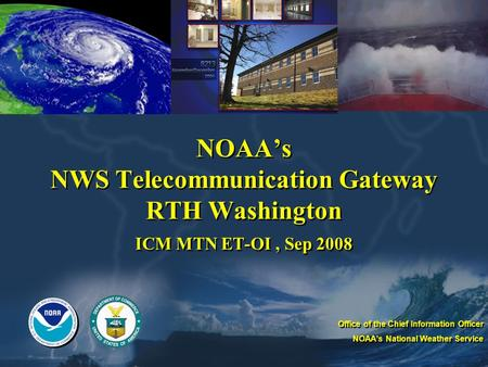 NOAA's NWS Telecommunication Gateway RTH Washington ICM MTN ET-OI, Sep 2008 Office of the Chief Information Officer NOAA's National Weather Service Office.