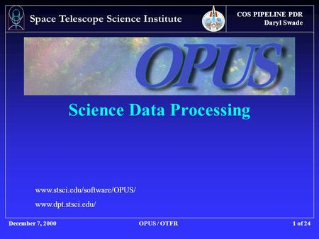 COS PIPELINE PDR Daryl Swade December 7, 2000OPUS / OTFR Space Telescope Science Institute 1 of 24 Science Data Processing www.stsci.edu/software/OPUS/