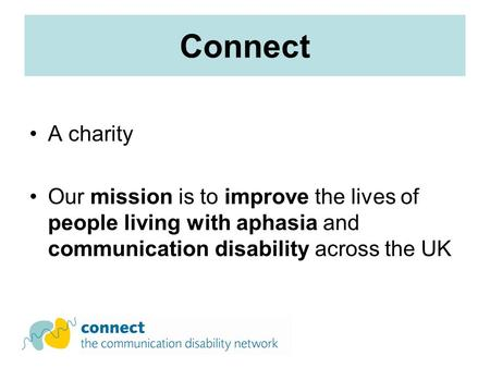 Connect A charity Our mission is to improve the lives of people living with aphasia and communication disability across the UK.