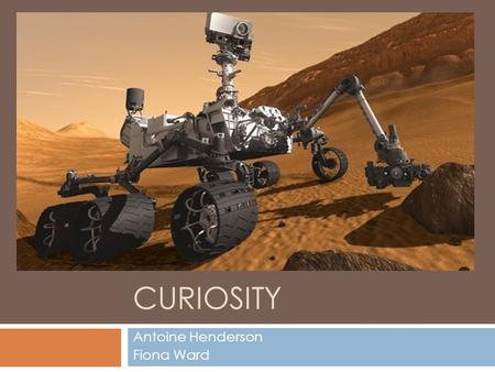CURIOSITY Antoine Henderson Fiona Ward. Launch and Landing  Launched:  November 26, 2011  Cape Canaveral, Florida  Landed: August 6, 2012  August.