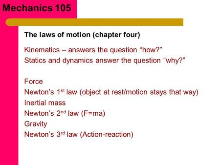 "Mechanics 105 Kinematics – answers the question ""how?"" Statics and dynamics answer the question ""why?"" Force Newton's 1 st law (object at rest/motion stays."
