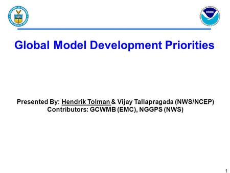 1 Global Model Development Priorities Presented By: Hendrik Tolman & Vijay Tallapragada (NWS/NCEP) Contributors: GCWMB (EMC), NGGPS (NWS)