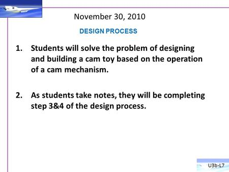 November 30, 2010 1.Students will solve the problem of designing and building a cam toy based on the operation of a cam mechanism. 2.As students take notes,