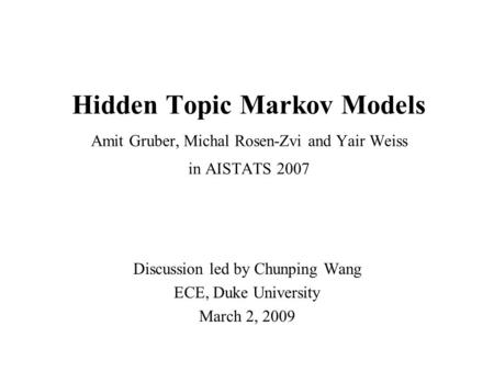 Hidden Topic Markov Models Amit Gruber, Michal Rosen-Zvi and Yair Weiss in AISTATS 2007 Discussion led by Chunping Wang ECE, Duke University March 2, 2009.