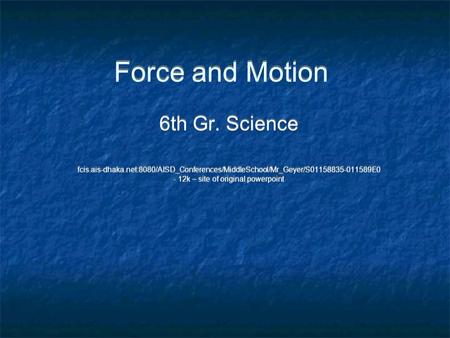 Force and Motion 6th Gr. Science fcis.ais-dhaka.net:8080/AISD_Conferences/MiddleSchool/Mr_Geyer/S01158835-011589E0 - 12k – site of original powerpoint.