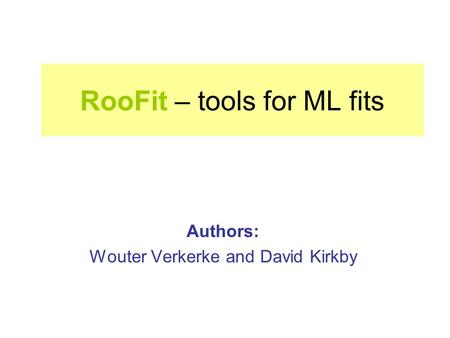 RooFit – tools for ML fits Authors: Wouter Verkerke and David Kirkby.