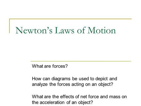 Newton's Laws of Motion What are forces? How can diagrams be used to depict and analyze the forces acting on an object? What are the effects of net force.