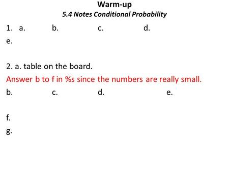 Warm-up 5.4 Notes Conditional Probability 1.a. b.c.d. e. 2. a. table on the board. Answer b to f in %s since the numbers are really small. b.c. d.e. f.