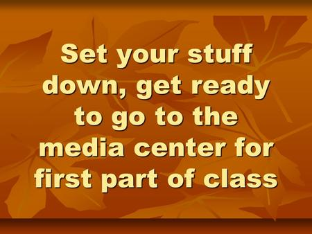 Set your stuff down, get ready to go to the media center for first part of class.