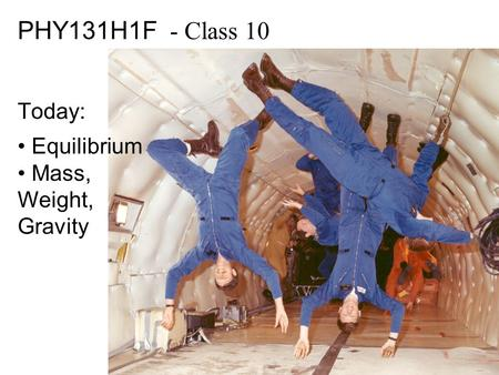 PHY131H1F - Class 10 Today: Equilibrium Mass, Weight, Gravity.