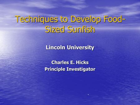 Techniques to Develop Food- Sized Sunfish Lincoln University Charles E. Hicks Principle Investigator *