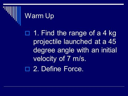 Warm Up  1. Find the range of a 4 kg projectile launched at a 45 degree angle with an initial velocity of 7 m/s.  2. Define Force.