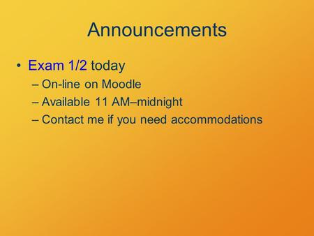 Announcements Exam 1/2 today –On-line on Moodle –Available 11 AM–midnight –Contact me if you need accommodations.