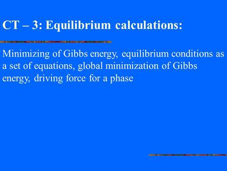 CT – 3: Equilibrium calculations: Minimizing of Gibbs energy, equilibrium conditions as a set of equations, global minimization of Gibbs energy, driving.