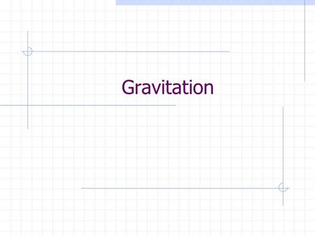 Gravitation. Gravitational Force and Field Newton proposed that a force of attraction exists between any two masses. This force law applies to point masses.