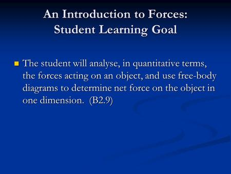 An Introduction to Forces: Student Learning Goal The student will analyse, in quantitative terms, the forces acting on an object, and use free-body diagrams.