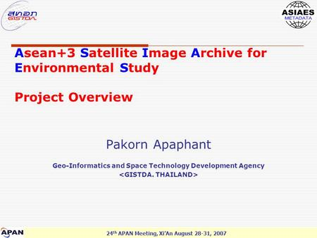 24 th APAN Meeting, Xi'An August 28-31, 2007 Asean+3 Satellite Image Archive for Environmental Study Project Overview Pakorn Apaphant Geo-Informatics and.
