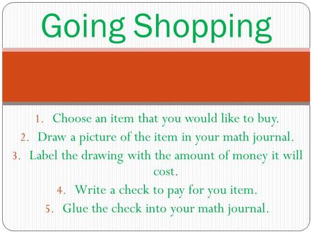 Going Shopping 1. Choose an item that you would like to buy. 2. Draw a picture of the item in your math journal. 3. Label the drawing with the amount of.
