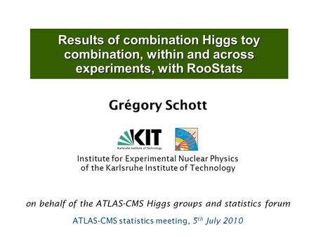 Results of combination Higgs toy combination, within and across experiments, with RooStats Grégory Schott Institute for Experimental Nuclear Physics of.