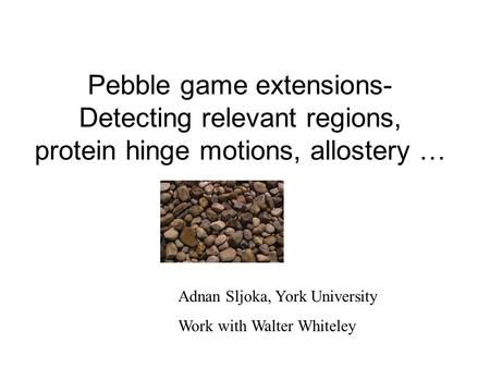 Pebble game extensions- Detecting relevant regions, protein hinge motions, allostery … Adnan Sljoka, York University Work with Walter Whiteley.