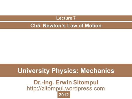 University Physics: Mechanics Ch5. Newton's Law of Motion Lecture 7 Dr.-Ing. Erwin Sitompul  2012.