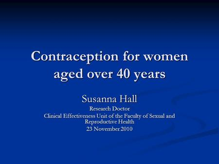 Contraception for women aged over 40 years Susanna Hall Research Doctor Clinical Effectiveness Unit of the Faculty of Sexual and Reproductive Health 23.