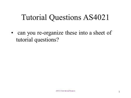 AS4021 Gravitational Dynamics 1 Tutorial Questions AS4021 can you re-organize these into a sheet of tutorial questions?