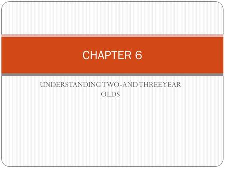 UNDERSTANDING TWO-AND THREE YEAR OLDS CHAPTER 6 INTRO Two year olds are typically active, demanding, and curious. Three year olds are more calm; they.