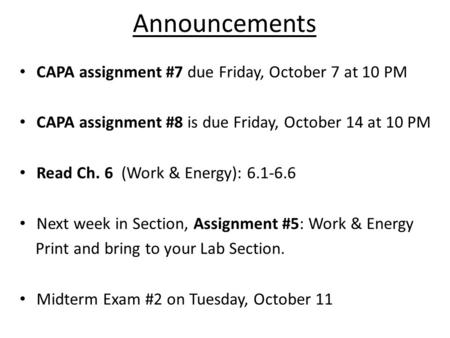 Announcements CAPA assignment #7 due Friday, October 7 at 10 PM CAPA assignment #8 is due Friday, October 14 at 10 PM Read Ch. 6 (Work & Energy): 6.1-6.6.