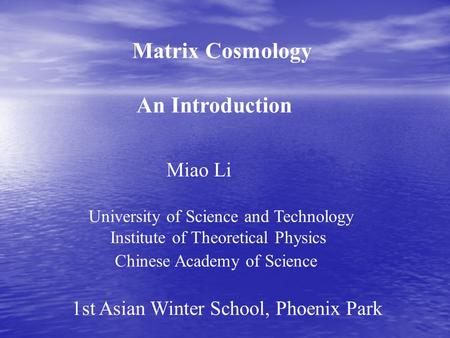 Matrix Cosmology An Introduction Miao Li University of Science and Technology Institute of Theoretical Physics Chinese Academy of Science 1st Asian Winter.