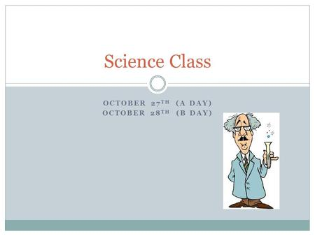 OCTOBER 27 TH (A DAY) OCTOBER 28 TH (B DAY) Science Class.