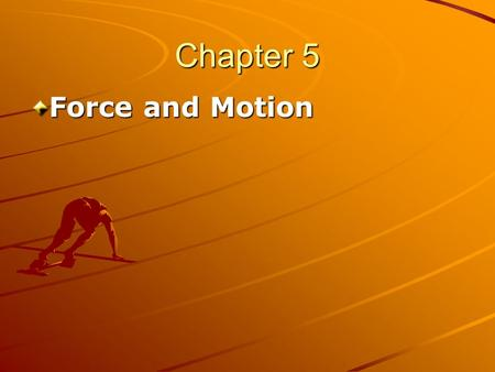 "Chapter 5 Force and Motion. Chapter 5 Force and Motion In Chapters 2 and 4 we have studied ""kinematics,"" The branch of mechanics concerned with motion."
