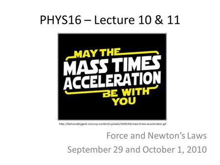 PHYS16 – Lecture 10 & 11 Force and Newton's Laws September 29 and October 1, 2010