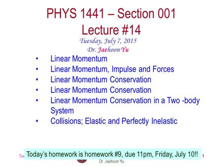 Tuesday, July 7, 2015PHYS 1441-001, Summer 2014 Dr. Jaehoon Yu 1 PHYS 1441 – Section 001 Lecture #14 Tuesday, July 7, 2015 Dr. Jaehoon Yu Linear Momentum.