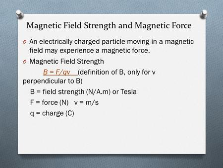 Magnetic Field Strength and Magnetic Force O An electrically charged particle moving in a magnetic field may experience a magnetic force. O Magnetic Field.