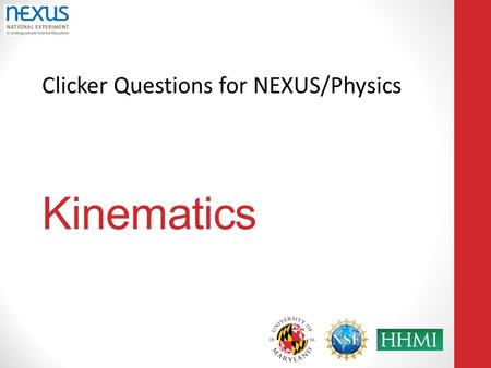 Clicker Questions for NEXUS/Physics Kinematics. A note on usage: The clicker slides in this booklet are meant to be used as stimuli to encourage class.