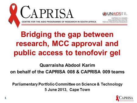 Bridging the gap between research, MCC approval and public access to tenofovir gel Quarraisha Abdool Karim on behalf of the CAPRISA 008 & CAPRISA 009 teams.