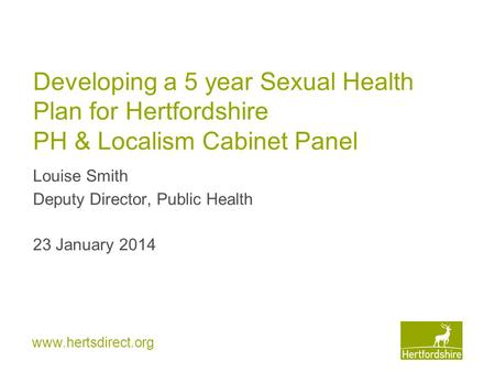Www.hertsdirect.org Developing a 5 year Sexual Health Plan for Hertfordshire PH & Localism Cabinet Panel Louise Smith Deputy Director, Public Health 23.