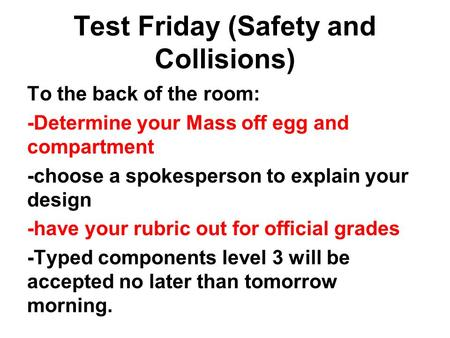 Test Friday (Safety and Collisions) To the back of the room: -Determine your Mass off egg and compartment -choose a spokesperson to explain your design.